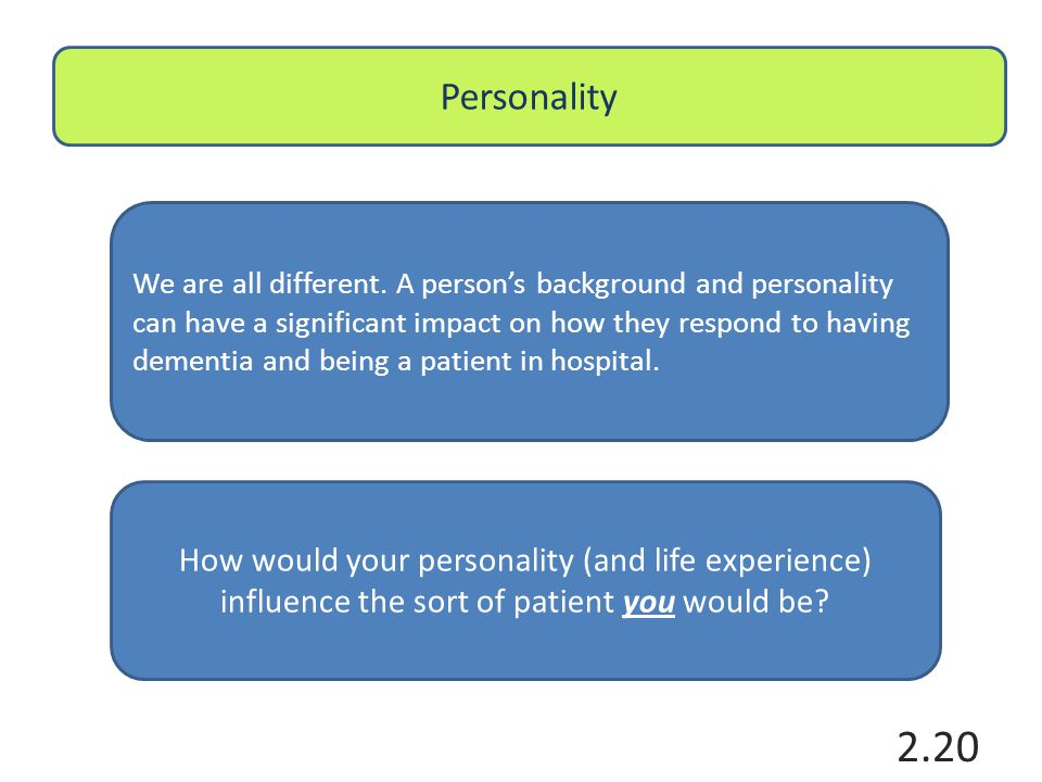 Personality We are all different. A person's background and personality can have a significant impact on how they respond to having dementia and being