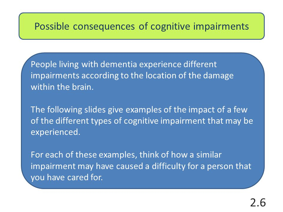 Possible consequences of cognitive impairments Memory (short term memory can be particularly affected) 1.Mrs Taylor quickly forgets explanations of why she is in hospital and frequently asks staff and other patients where she is.