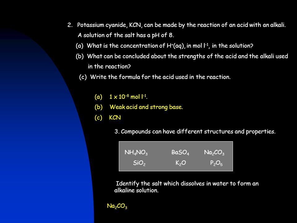 2. Potassium cyanide, KCN, can be made by the reaction of an acid with an alkali. A solution of the salt has a pH of 8. (a) What is the concentration