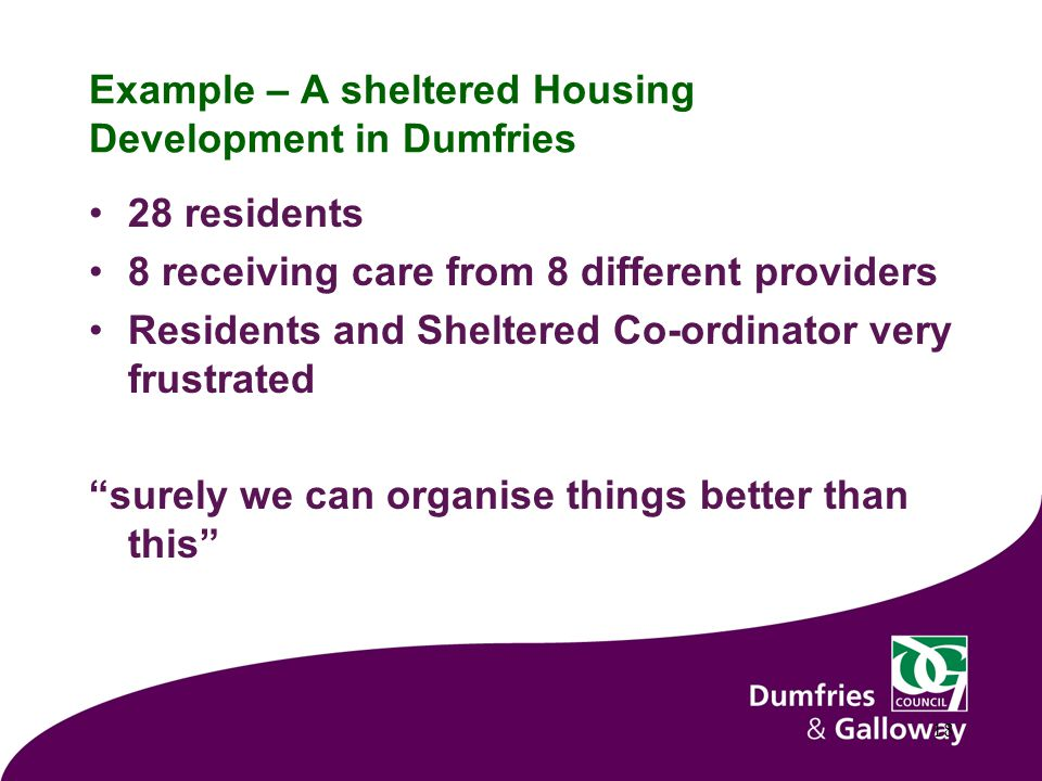 Example – A sheltered Housing Development in Dumfries 28 residents 8 receiving care from 8 different providers Residents and Sheltered Co-ordinator very frustrated surely we can organise things better than this 18