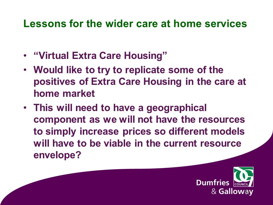 Lessons for the wider care at home services Virtual Extra Care Housing Would like to try to replicate some of the positives of Extra Care Housing in the care at home market This will need to have a geographical component as we will not have the resources to simply increase prices so different models will have to be viable in the current resource envelope.