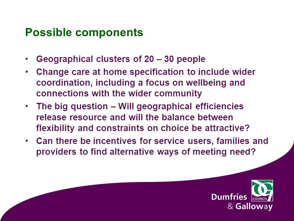 Possible components Geographical clusters of 20 – 30 people Change care at home specification to include wider coordination, including a focus on wellbeing and connections with the wider community The big question – Will geographical efficiencies release resource and will the balance between flexibility and constraints on choice be attractive.