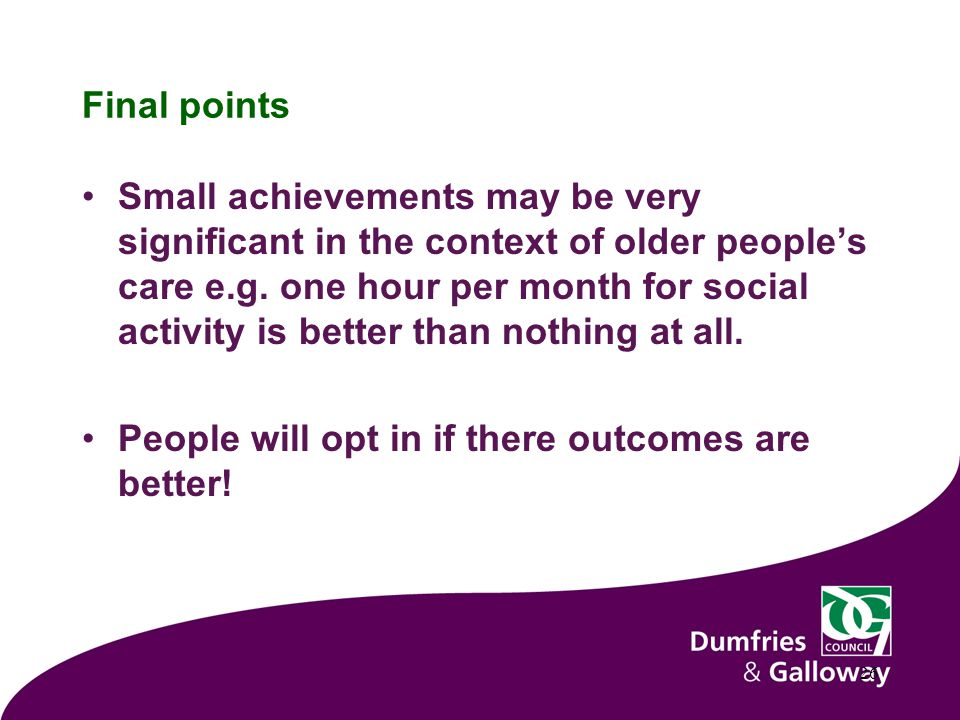 Final points Small achievements may be very significant in the context of older people's care e.g.