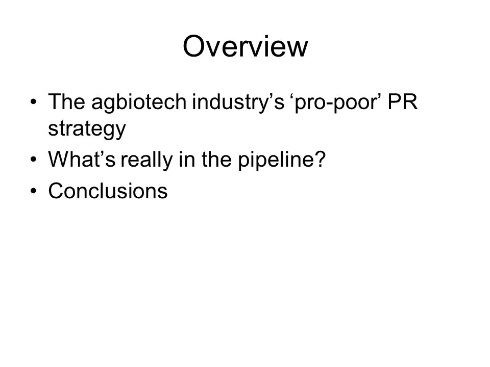 Overview The agbiotech industry's 'pro-poor' PR strategy What's really in the pipeline? Conclusions