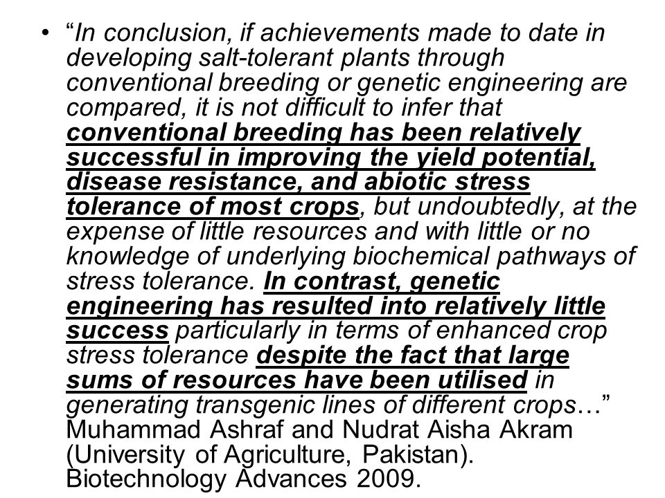 In conclusion, if achievements made to date in developing salt-tolerant plants through conventional breeding or genetic engineering are compared, it is not difficult to infer that conventional breeding has been relatively successful in improving the yield potential, disease resistance, and abiotic stress tolerance of most crops, but undoubtedly, at the expense of little resources and with little or no knowledge of underlying biochemical pathways of stress tolerance.