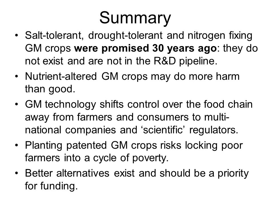 Summary Salt-tolerant, drought-tolerant and nitrogen fixing GM crops were promised 30 years ago: they do not exist and are not in the R&D pipeline.