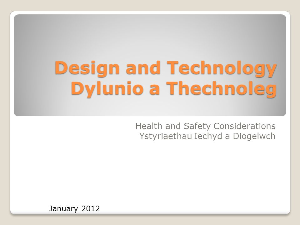 Design and Technology Dylunio a Thechnoleg Health and Safety Considerations Ystyriaethau Iechyd a Diogelwch January 2012