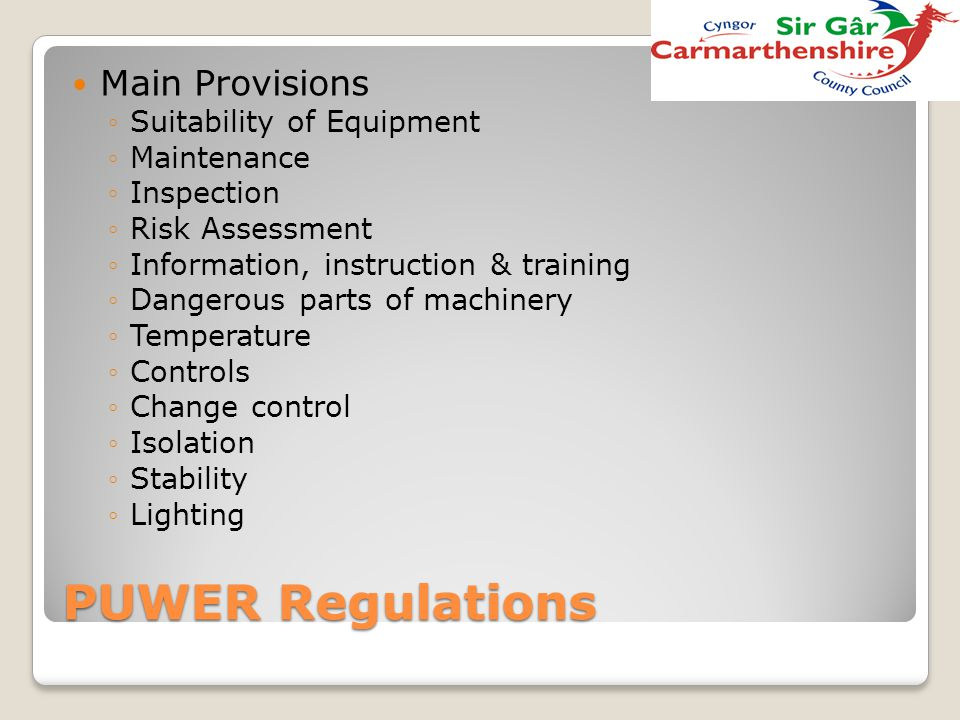 PUWER Regulations Main Provisions ◦Suitability of Equipment ◦Maintenance ◦Inspection ◦Risk Assessment ◦Information, instruction & training ◦Dangerous