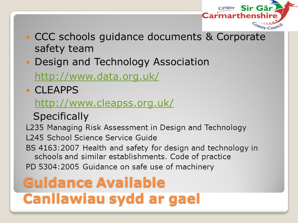 Guidance Available Canllawiau sydd ar gael CCC schools guidance documents & Corporate safety team Design and Technology Association http://www.data.or