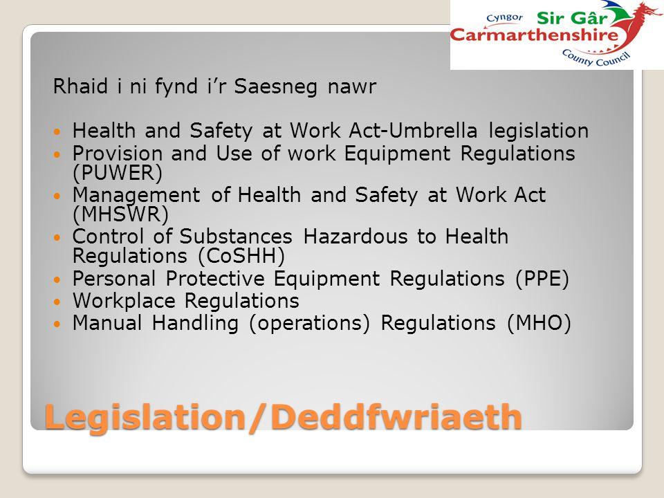 Legislation/Deddfwriaeth Rhaid i ni fynd i'r Saesneg nawr Health and Safety at Work Act-Umbrella legislation Provision and Use of work Equipment Regul