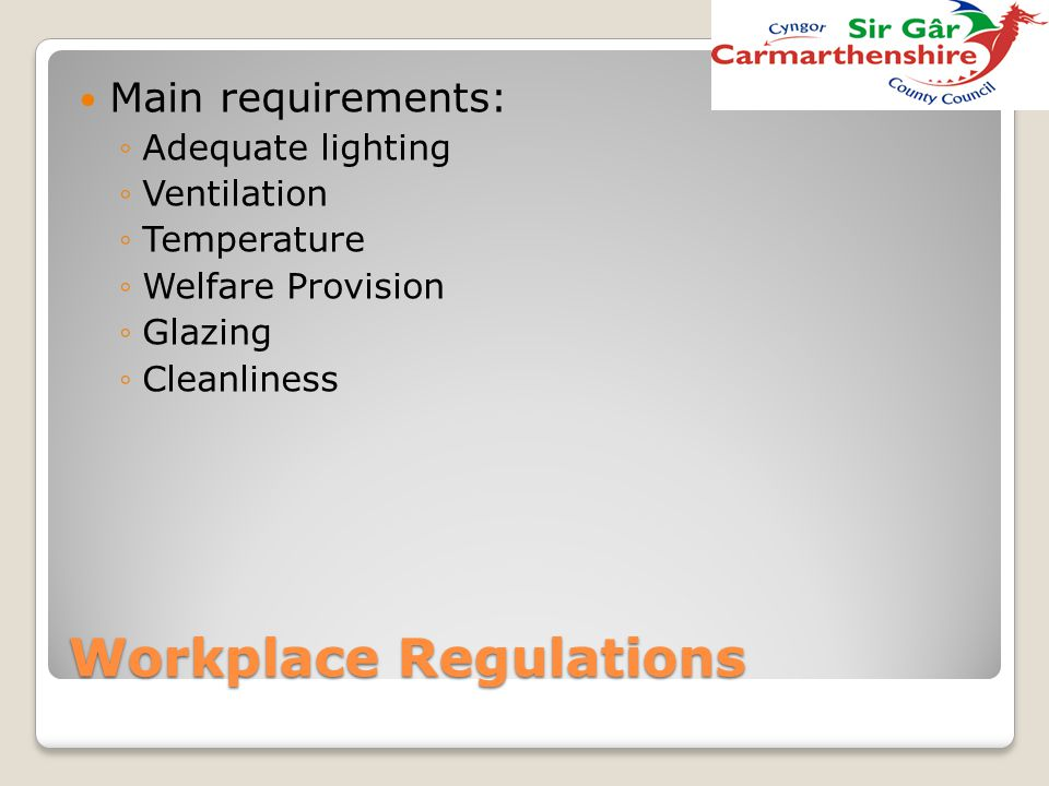 Workplace Regulations Main requirements: ◦Adequate lighting ◦Ventilation ◦Temperature ◦Welfare Provision ◦Glazing ◦Cleanliness