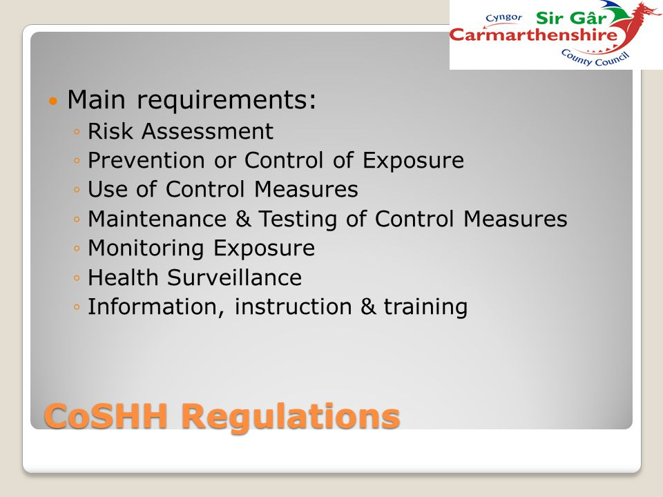 CoSHH Regulations Main requirements: ◦Risk Assessment ◦Prevention or Control of Exposure ◦Use of Control Measures ◦Maintenance & Testing of Control Me
