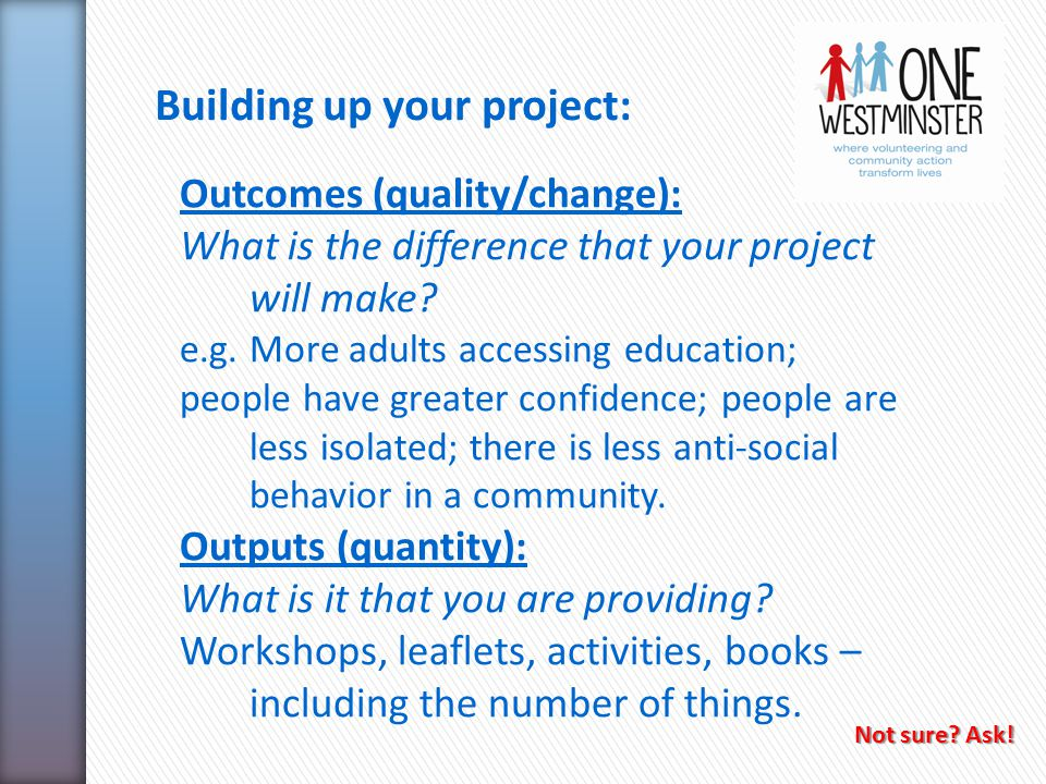 Building up your project: Outcomes (quality/change): What is the difference that your project will make.