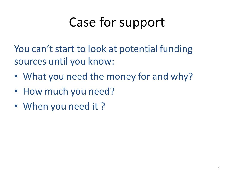 Case for support You can't start to look at potential funding sources until you know: What you need the money for and why.