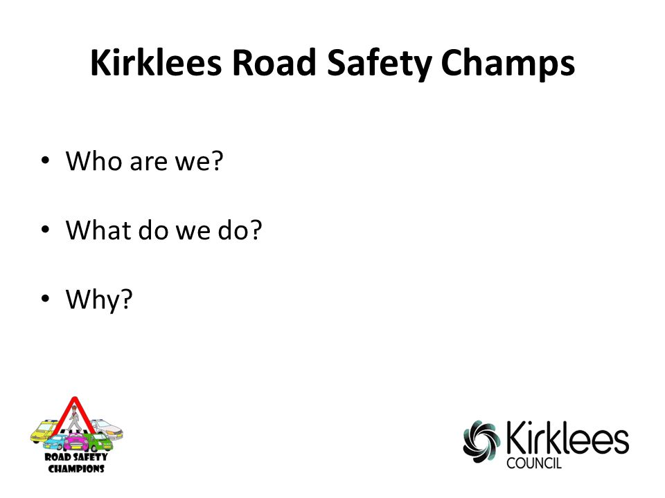 Kirklees Road Safety Champs Who are we What do we do Why