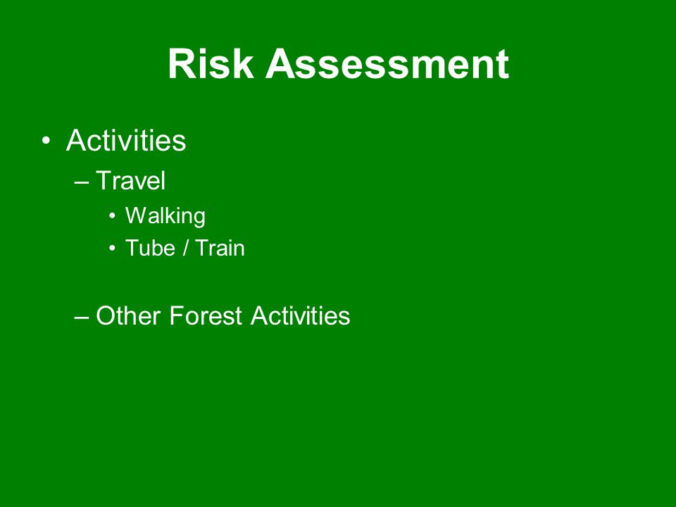 Risk Assessment Activities –Travel Walking Tube / Train –Other Forest Activities