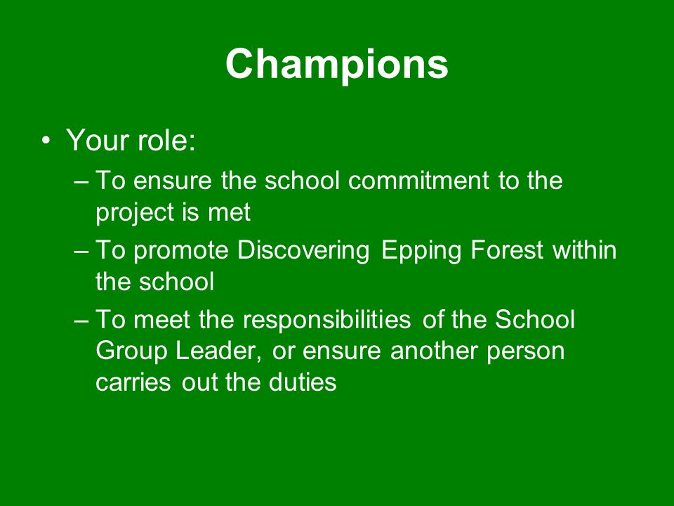 Champions Your role: –To ensure the school commitment to the project is met –To promote Discovering Epping Forest within the school –To meet the respo