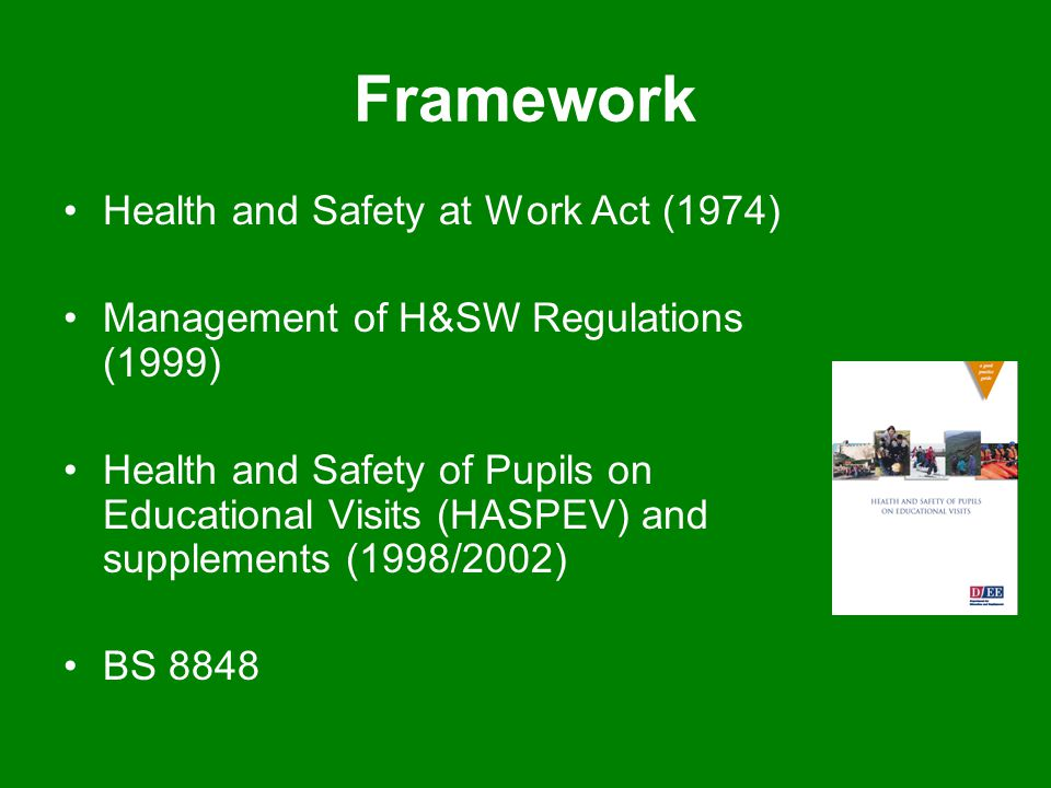 Framework Health and Safety at Work Act (1974) Management of H&SW Regulations (1999) Health and Safety of Pupils on Educational Visits (HASPEV) and su