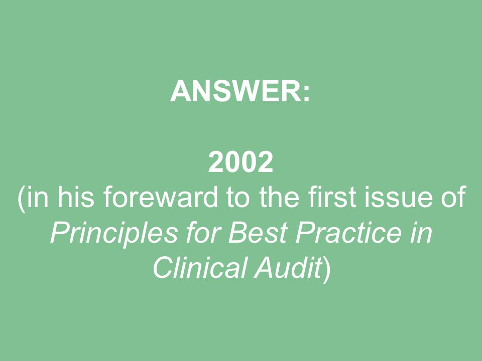 ANSWER: 2002 (in his foreward to the first issue of Principles for Best Practice in Clinical Audit)