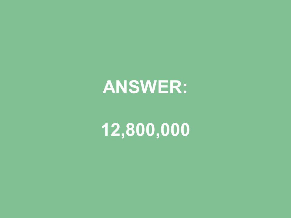ANSWER: 12,800,000