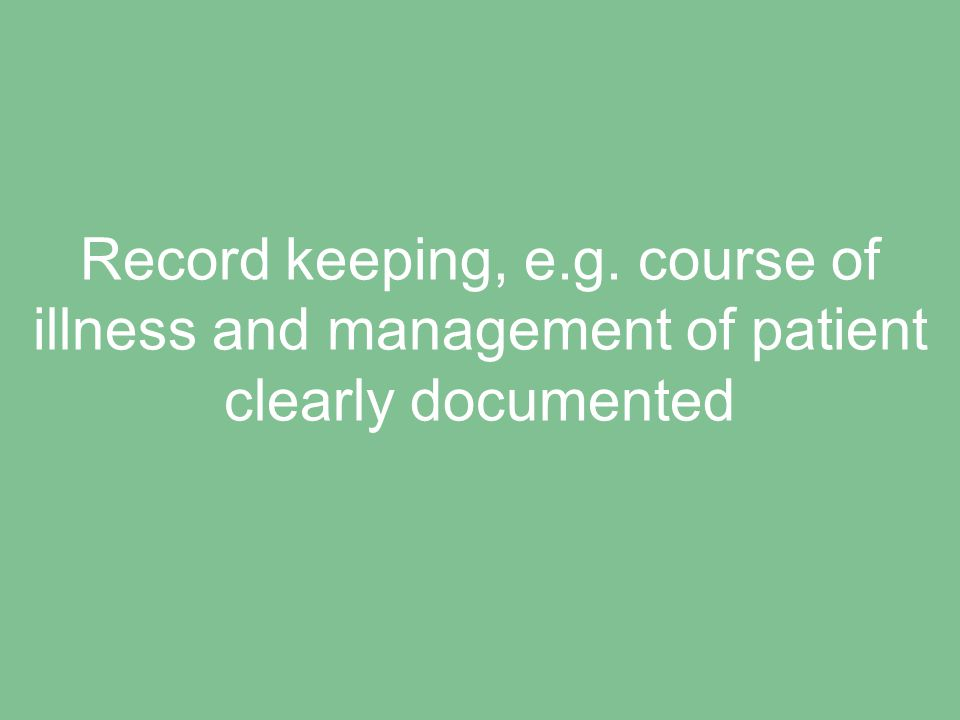 Record keeping, e.g. course of illness and management of patient clearly documented