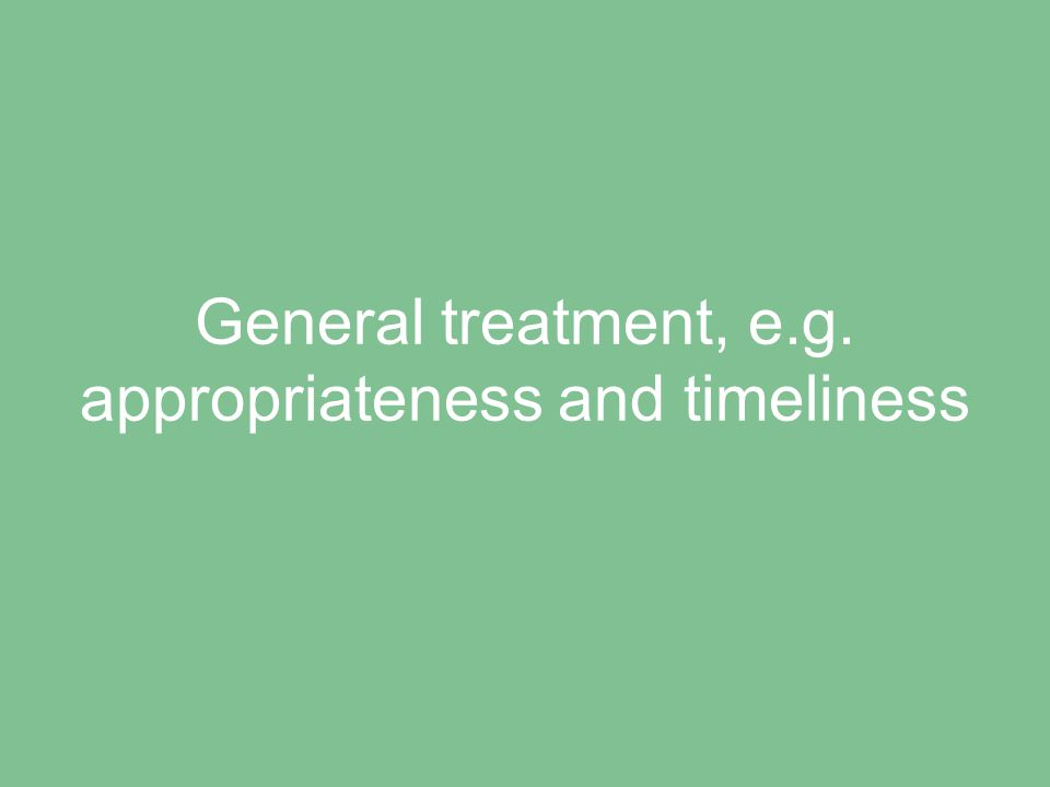 General treatment, e.g. appropriateness and timeliness