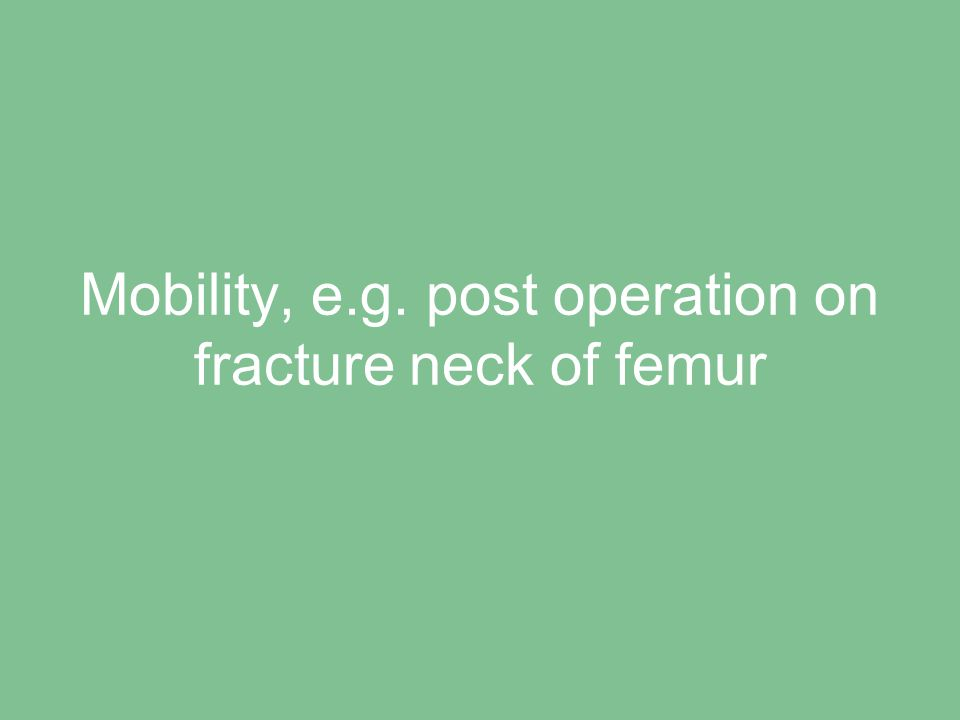 Mobility, e.g. post operation on fracture neck of femur
