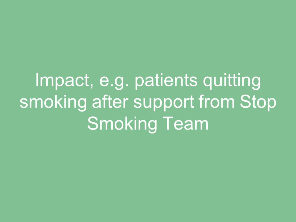 Impact, e.g. patients quitting smoking after support from Stop Smoking Team