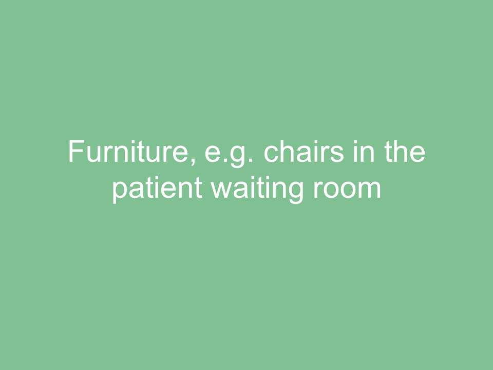 Furniture, e.g. chairs in the patient waiting room
