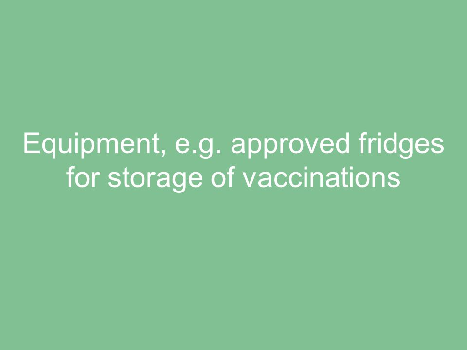 Equipment, e.g. approved fridges for storage of vaccinations