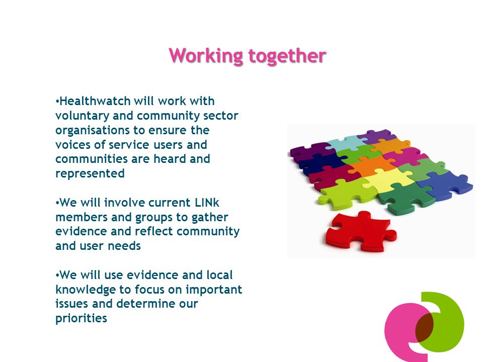 Working together Healthwatch will work with voluntary and community sector organisations to ensure the voices of service users and communities are heard and represented We will involve current LINk members and groups to gather evidence and reflect community and user needs We will use evidence and local knowledge to focus on important issues and determine our priorities