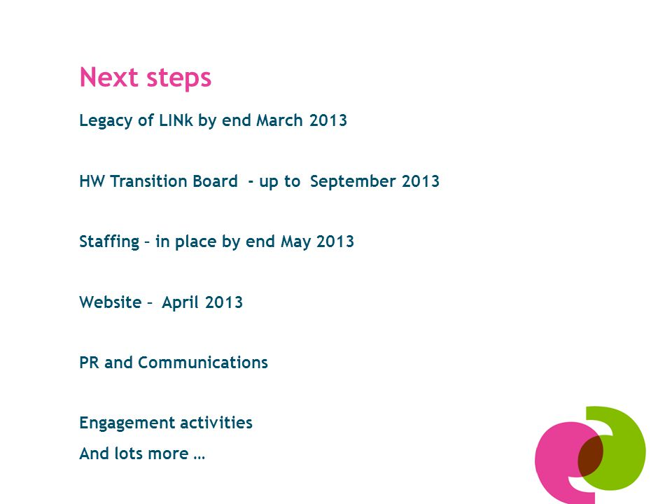 Legacy of LINk by end March 2013 HW Transition Board - up to September 2013 Staffing – in place by end May 2013 Website – April 2013 PR and Communications Engagement activities And lots more … Next steps