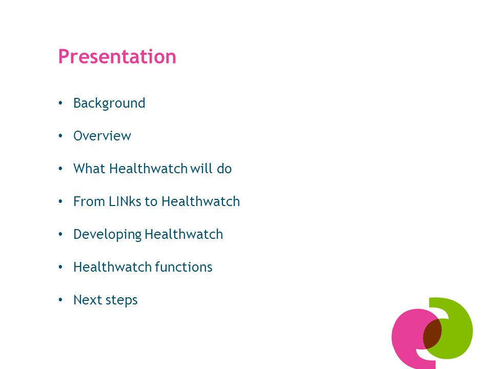 Presentation Background Overview What Healthwatch will do From LINks to Healthwatch Developing Healthwatch Healthwatch functions Next steps