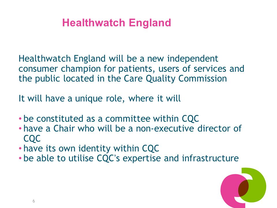 6 Healthwatch England will be a new independent consumer champion for patients, users of services and the public located in the Care Quality Commission It will have a unique role, where it will be constituted as a committee within CQC have a Chair who will be a non-executive director of CQC have its own identity within CQC be able to utilise CQC ' s expertise and infrastructure Healthwatch England