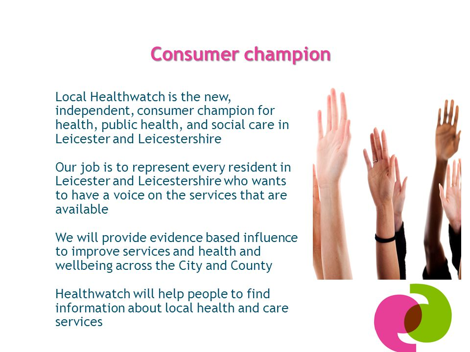 Consumer champion Local Healthwatch is the new, independent, consumer champion for health, public health, and social care in Leicester and Leicestershire Our job is to represent every resident in Leicester and Leicestershire who wants to have a voice on the services that are available We will provide evidence based influence to improve services and health and wellbeing across the City and County Healthwatch will help people to find information about local health and care services