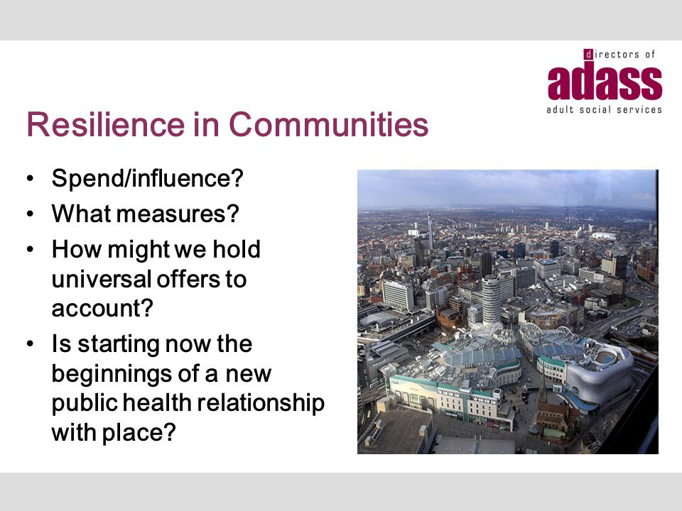 Resilience in Communities Spend/influence? What measures? How might we hold universal offers to account? Is starting now the beginnings of a new publi