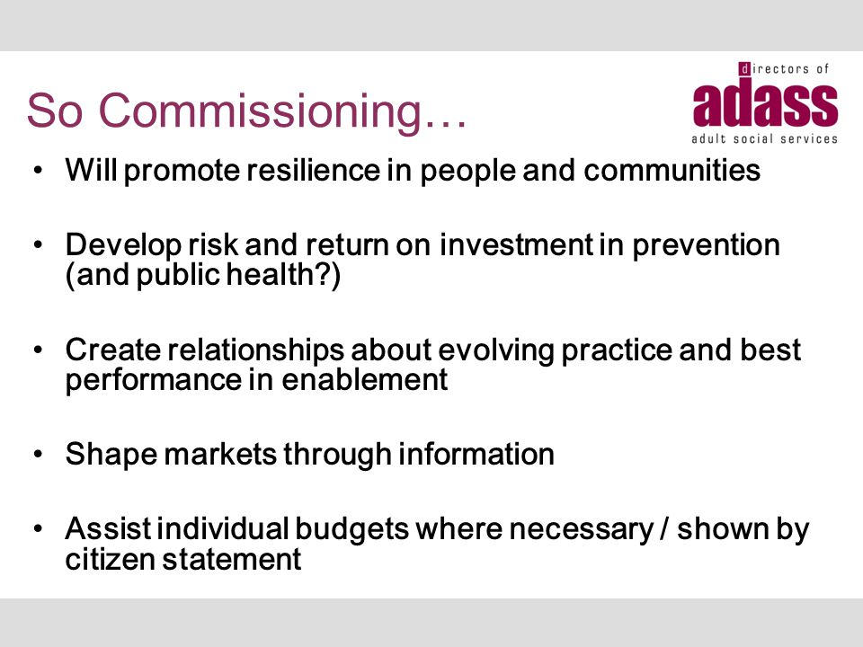 So Commissioning… Will promote resilience in people and communities Develop risk and return on investment in prevention (and public health?) Create re