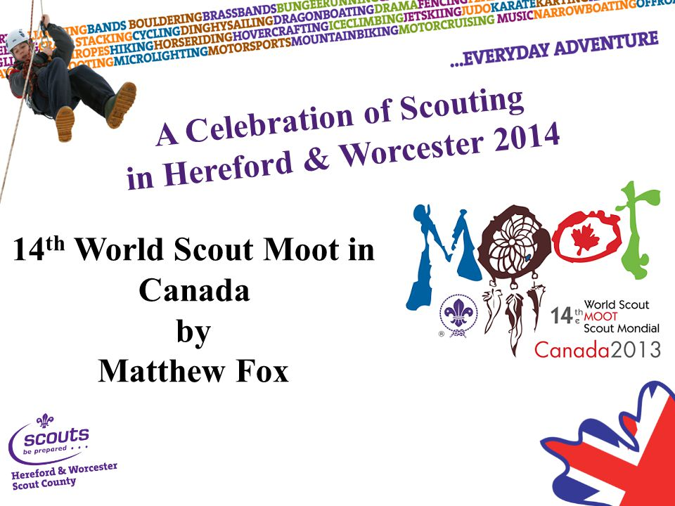 A Celebration of Scouting in Hereford & Worcester 2014 14 th World Scout Moot in Canada by Matthew Fox