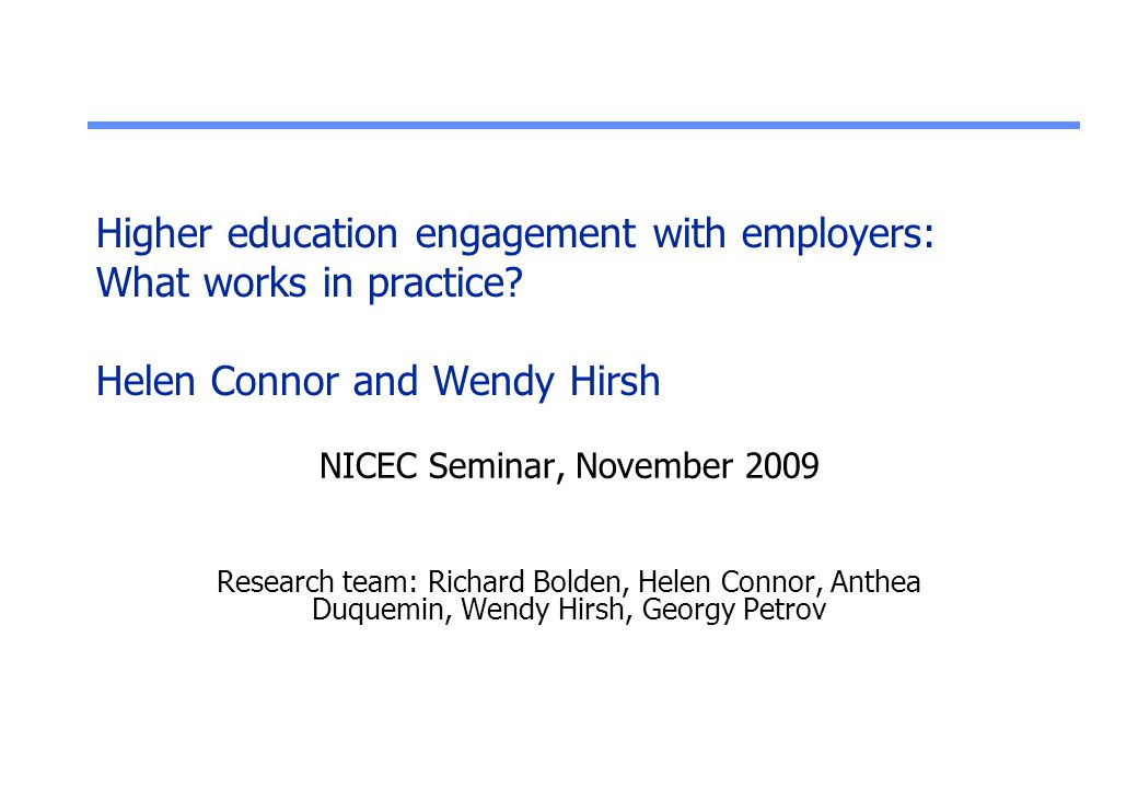 Higher education engagement with employers: What works in practice? Helen Connor and Wendy Hirsh NICEC Seminar, November 2009 Research team: Richard B
