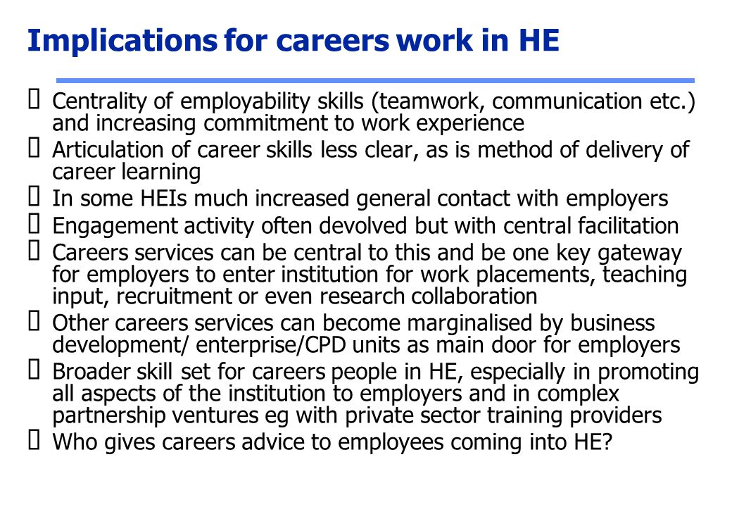 Implications for careers work in HE  Centrality of employability skills (teamwork, communication etc.) and increasing commitment to work experience 