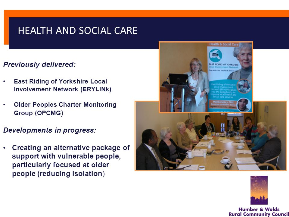 Previously delivered: East Riding of Yorkshire Local Involvement Network (ERYLINk) Older Peoples Charter Monitoring Group (OPCMG ) Developments in progress: Creating an alternative package of support with vulnerable people, particularly focused at older people (reducing isolation) HEALTH AND SOCIAL CARE