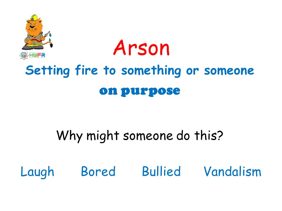 Arson Setting fire to something or someone on purpose Why might someone do this.