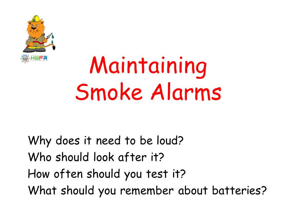 Maintaining Smoke Alarms Why does it need to be loud.