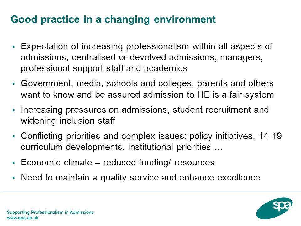 Good practice in a changing environment  Expectation of increasing professionalism within all aspects of admissions, centralised or devolved admissions, managers, professional support staff and academics  Government, media, schools and colleges, parents and others want to know and be assured admission to HE is a fair system  Increasing pressures on admissions, student recruitment and widening inclusion staff  Conflicting priorities and complex issues: policy initiatives, 14-19 curriculum developments, institutional priorities …  Economic climate – reduced funding/ resources  Need to maintain a quality service and enhance excellence