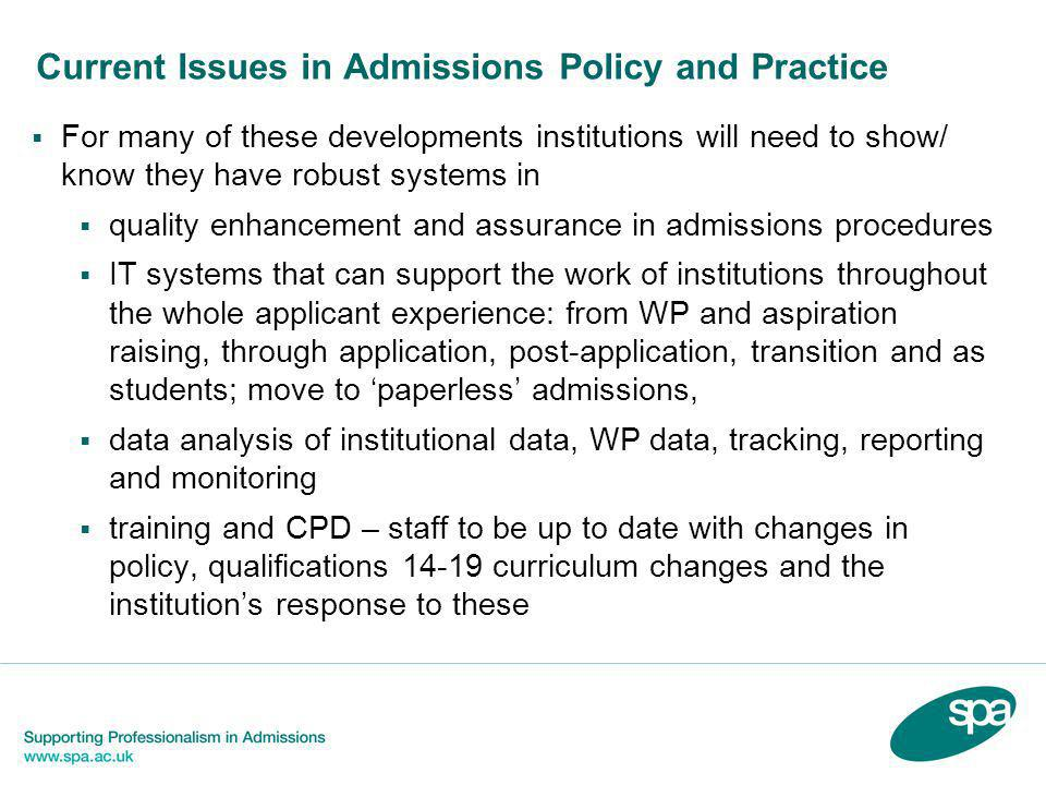 Current Issues in Admissions Policy and Practice  For many of these developments institutions will need to show/ know they have robust systems in  quality enhancement and assurance in admissions procedures  IT systems that can support the work of institutions throughout the whole applicant experience: from WP and aspiration raising, through application, post-application, transition and as students; move to 'paperless' admissions,  data analysis of institutional data, WP data, tracking, reporting and monitoring  training and CPD – staff to be up to date with changes in policy, qualifications 14-19 curriculum changes and the institution's response to these