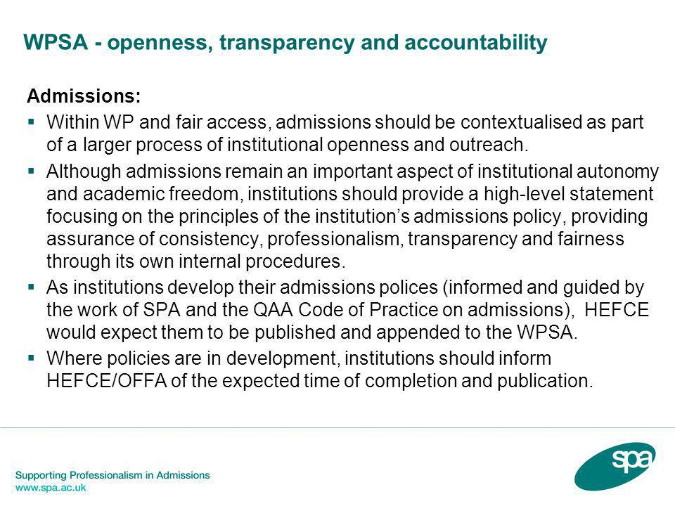 WPSA - openness, transparency and accountability Admissions:  Within WP and fair access, admissions should be contextualised as part of a larger process of institutional openness and outreach.