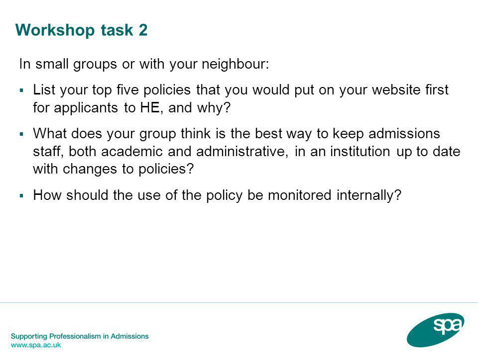 Workshop task 2 In small groups or with your neighbour:  List your top five policies that you would put on your website first for applicants to HE, a