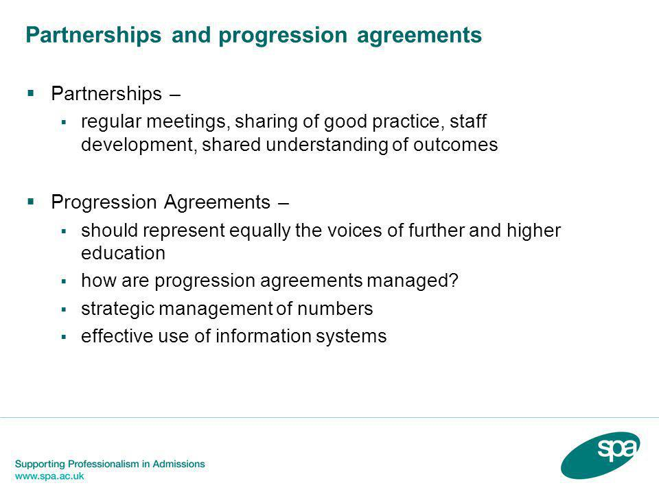 Partnerships and progression agreements  Partnerships –  regular meetings, sharing of good practice, staff development, shared understanding of outcomes  Progression Agreements –  should represent equally the voices of further and higher education  how are progression agreements managed.
