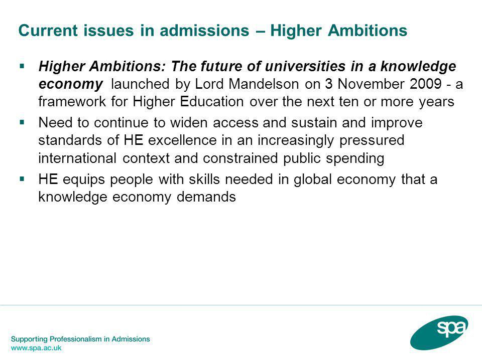 Current issues in admissions – Higher Ambitions  Higher Ambitions: The future of universities in a knowledge economy launched by Lord Mandelson on 3 November 2009 - a framework for Higher Education over the next ten or more years  Need to continue to widen access and sustain and improve standards of HE excellence in an increasingly pressured international context and constrained public spending  HE equips people with skills needed in global economy that a knowledge economy demands