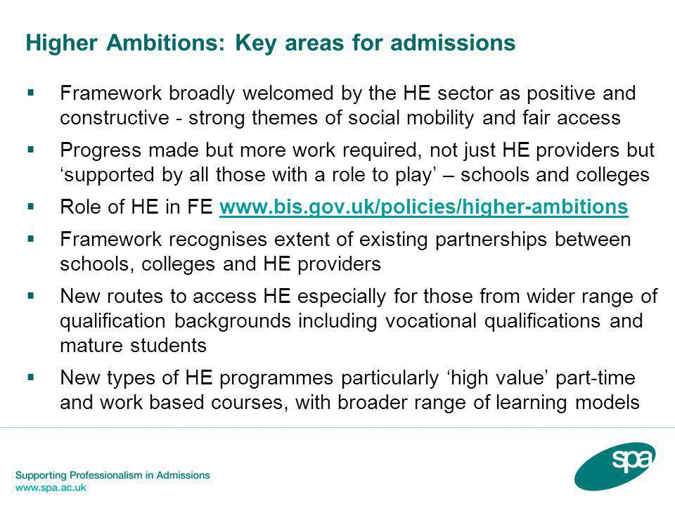 Higher Ambitions: Key areas for admissions  Framework broadly welcomed by the HE sector as positive and constructive - strong themes of social mobility and fair access  Progress made but more work required, not just HE providers but 'supported by all those with a role to play' – schools and colleges  Role of HE in FE www.bis.gov.uk/policies/higher-ambitionswww.bis.gov.uk/policies/higher-ambitions  Framework recognises extent of existing partnerships between schools, colleges and HE providers  New routes to access HE especially for those from wider range of qualification backgrounds including vocational qualifications and mature students  New types of HE programmes particularly 'high value' part-time and work based courses, with broader range of learning models